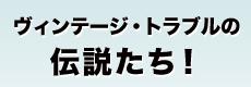 ヴィンテージ・トラブルの 伝説たち!