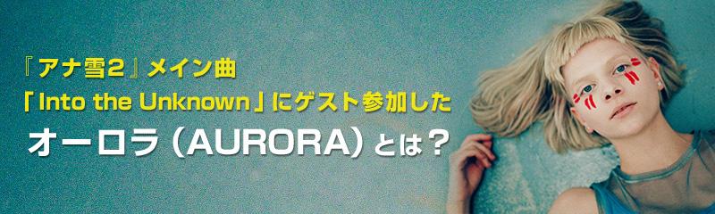 『アナ雪2』メイン曲「Into the Unknown」にゲスト参加したオーロラ(AURORA)とは?
