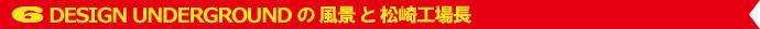 6.DESIGN UNDERGROUND の 風景 と 松崎工場長