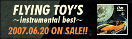 FLYING TOY'S ~instrumental best~ 2007.06.20 ON SALE!!