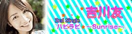 吉川友 2nd Single「ハピラピ★~Sunrise~」
