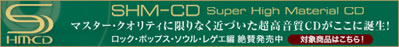 SHM-CD Super High Material CD マスター・クオリティに限りなく近づいた超高音質CDがここに誕生!
