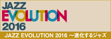JAZZ EVOLUTION 2016 〜進化するジャズ