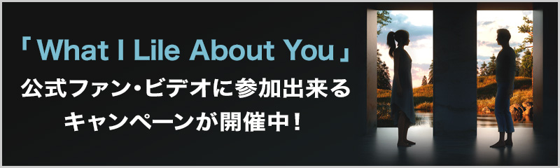 「What I Lile About You」公式ファン・ビデオに参加出来るキャンペーンが開催中!