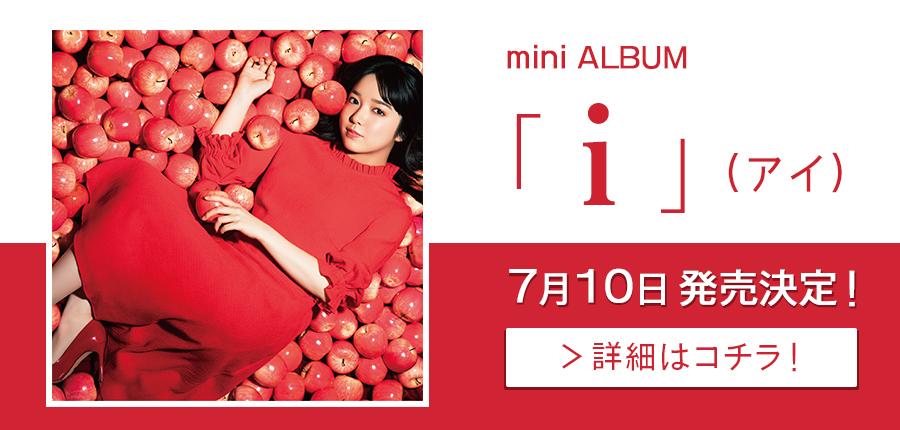 mini ALBUM「i」(アイ)7月10日発売決定!