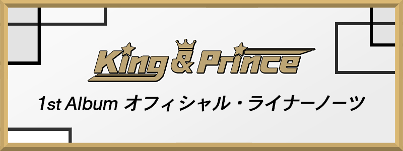 1st Album『King & Prince』オフィシャル・ライナーノーツ