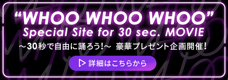 """""""WHOO WHOO WHOO"""" Special Site for 30 sec. MOVIE ~30秒で自由に踊ろう!~"""
