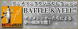 アニメソングカバーセレクション ~BATTLE & YELL !!