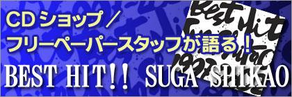 CDショップ/フリーペーパースタッフが語る BEST HIT!!SUGA SHIKAO
