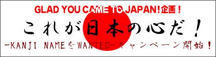 GLAD YOU CAME TO JAPAN!企画!これが日本の心だ!-KANJI NAMEをWANTED-キャンペーン今週も開始!