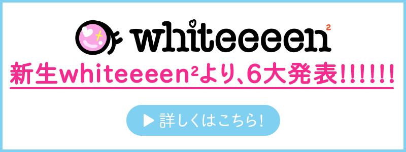新生whiteeeen2より、6大発表!!!!!!
